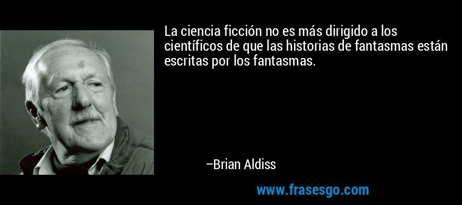 La ciencia ficción no es más dirigido a los científicos de que las historias de fantasmas están escritas por los fantasmas. – Brian Aldiss