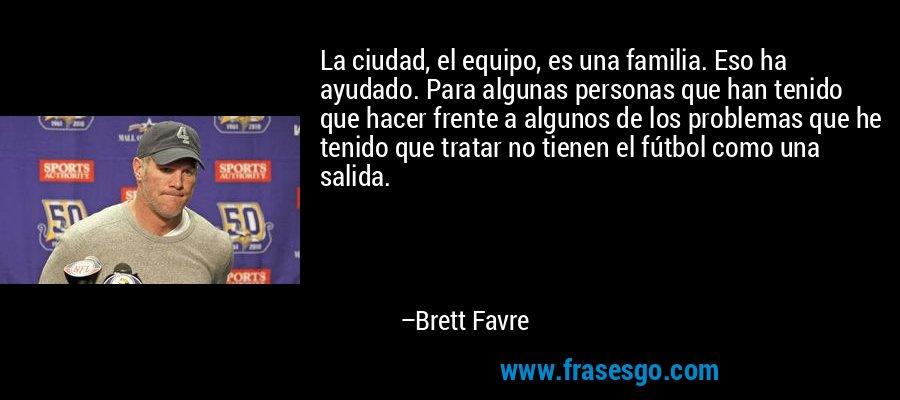 La ciudad, el equipo, es una familia. Eso ha ayudado. Para algunas personas que han tenido que hacer frente a algunos de los problemas que he tenido que tratar no tienen el fútbol como una salida. – Brett Favre