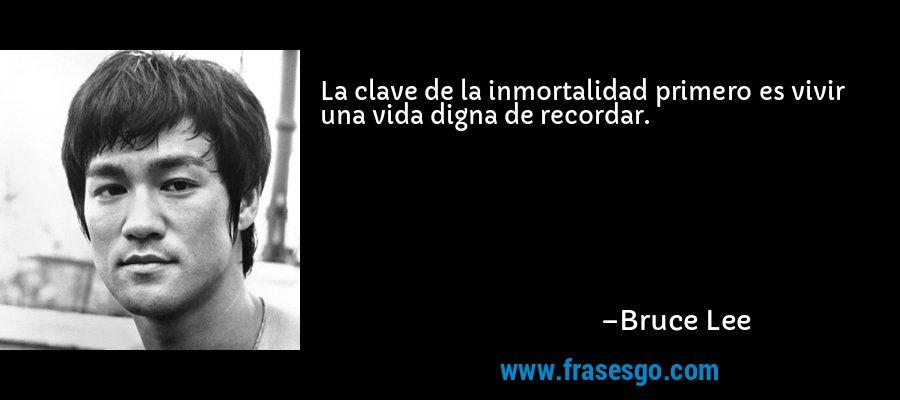 La clave de la inmortalidad primero es vivir una vida digna de recordar. – Bruce Lee