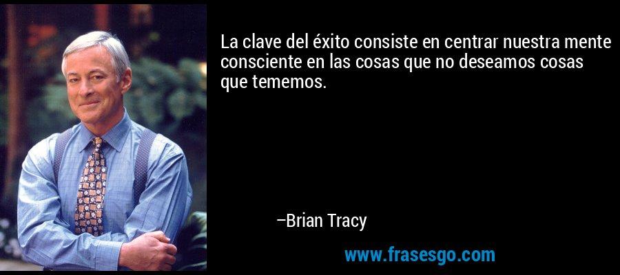 La clave del éxito consiste en centrar nuestra mente consciente en las cosas que no deseamos cosas que tememos. – Brian Tracy