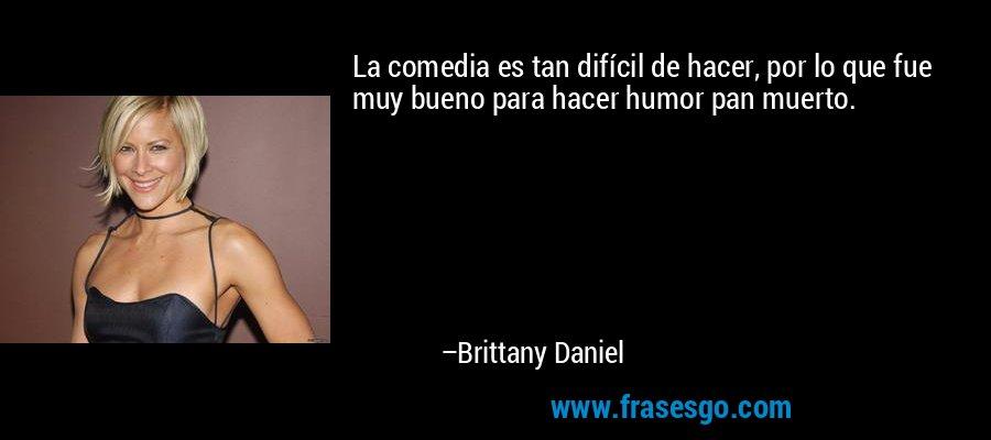 La comedia es tan difícil de hacer, por lo que fue muy bueno para hacer humor pan muerto. – Brittany Daniel