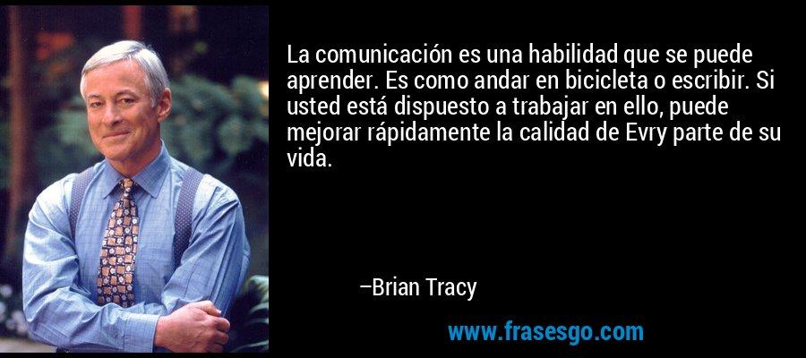 La comunicación es una habilidad que se puede aprender. Es como andar en bicicleta o escribir. Si usted está dispuesto a trabajar en ello, puede mejorar rápidamente la calidad de Evry parte de su vida. – Brian Tracy