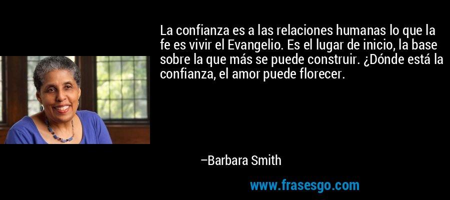 La confianza es a las relaciones humanas lo que la fe es vivir el Evangelio. Es el lugar de inicio, la base sobre la que más se puede construir. ¿Dónde está la confianza, el amor puede florecer. – Barbara Smith