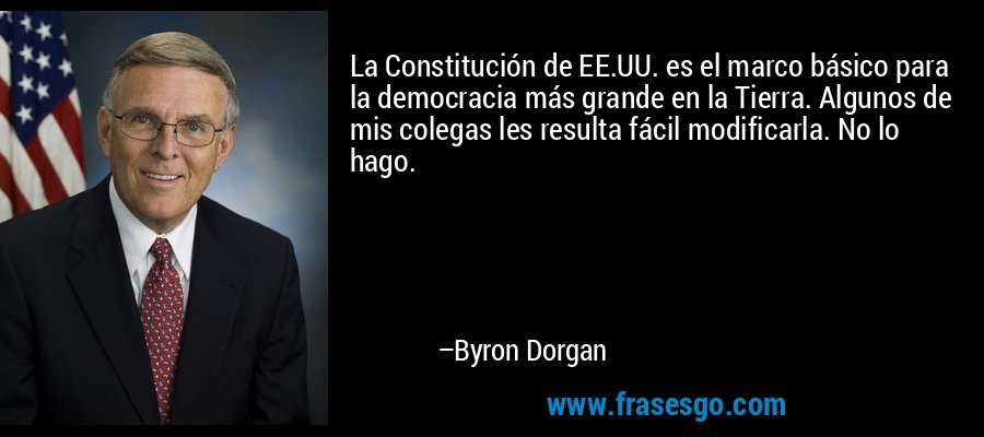 La Constitución de EE.UU. es el marco básico para la democracia más grande en la Tierra. Algunos de mis colegas les resulta fácil modificarla. No lo hago. – Byron Dorgan