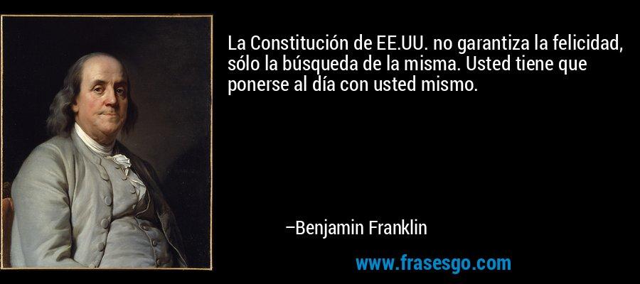 La Constitución de EE.UU. no garantiza la felicidad, sólo la búsqueda de la misma. Usted tiene que ponerse al día con usted mismo. – Benjamin Franklin