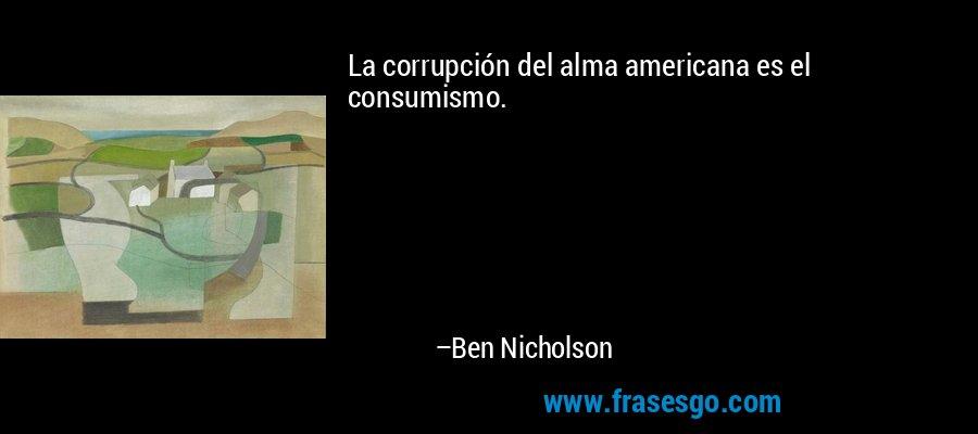 La corrupción del alma americana es el consumismo. – Ben Nicholson