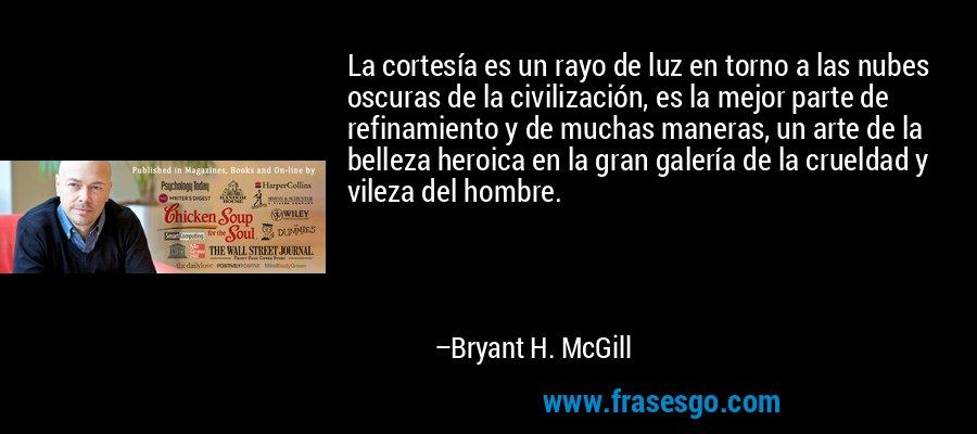 La cortesía es un rayo de luz en torno a las nubes oscuras de la civilización, es la mejor parte de refinamiento y de muchas maneras, un arte de la belleza heroica en la gran galería de la crueldad y vileza del hombre. – Bryant H. McGill