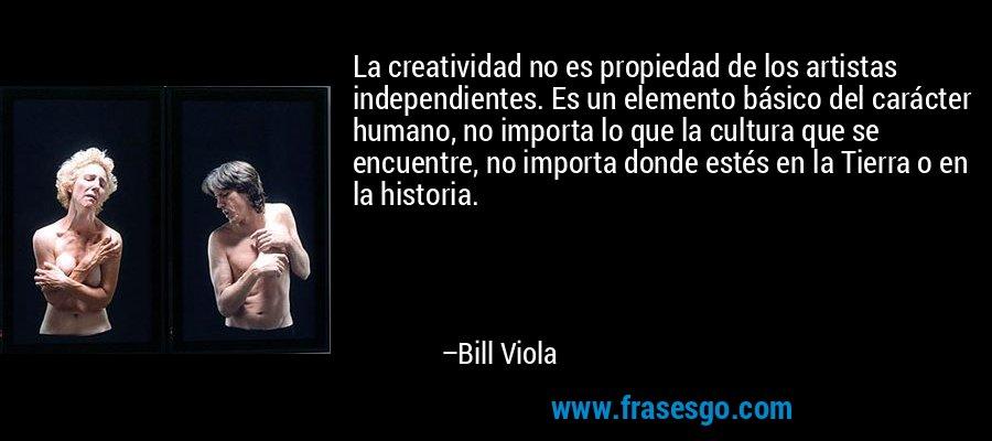 La creatividad no es propiedad de los artistas independientes. Es un elemento básico del carácter humano, no importa lo que la cultura que se encuentre, no importa donde estés en la Tierra o en la historia. – Bill Viola