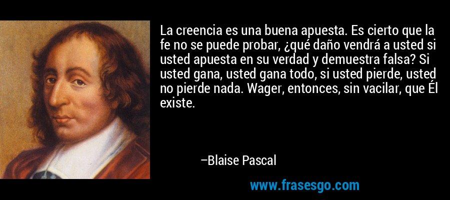 La creencia es una buena apuesta. Es cierto que la fe no se puede probar, ¿qué daño vendrá a usted si usted apuesta en su verdad y demuestra falsa? Si usted gana, usted gana todo, si usted pierde, usted no pierde nada. Wager, entonces, sin vacilar, que Él existe. – Blaise Pascal
