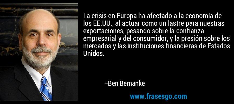 La crisis en Europa ha afectado a la economía de los EE.UU., al actuar como un lastre para nuestras exportaciones, pesando sobre la confianza empresarial y del consumidor, y la presión sobre los mercados y las instituciones financieras de Estados Unidos. – Ben Bernanke