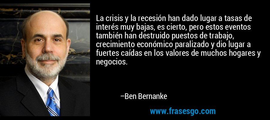 La crisis y la recesión han dado lugar a tasas de interés muy bajas, es cierto, pero estos eventos también han destruido puestos de trabajo, crecimiento económico paralizado y dio lugar a fuertes caídas en los valores de muchos hogares y negocios. – Ben Bernanke