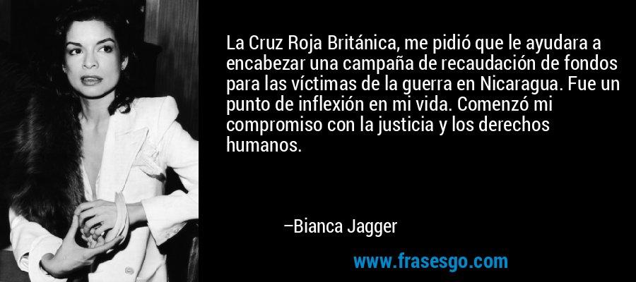 La Cruz Roja Británica, me pidió que le ayudara a encabezar una campaña de recaudación de fondos para las víctimas de la guerra en Nicaragua. Fue un punto de inflexión en mi vida. Comenzó mi compromiso con la justicia y los derechos humanos. – Bianca Jagger