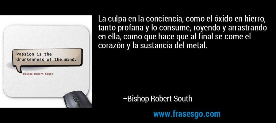 La culpa en la conciencia, como el óxido en hierro, tanto profana y lo consume, royendo y arrastrando en ella, como que hace que al final se come el corazón y la sustancia del metal. – Bishop Robert South