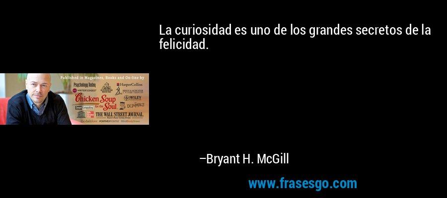 La curiosidad es uno de los grandes secretos de la felicidad. – Bryant H. McGill
