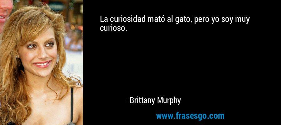 La curiosidad mató al gato, pero yo soy muy curioso. – Brittany Murphy