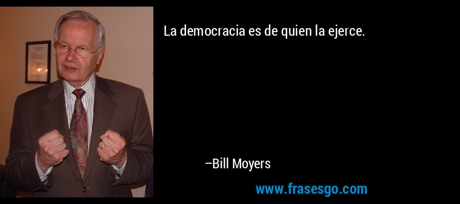 La democracia es de quien la ejerce. – Bill Moyers