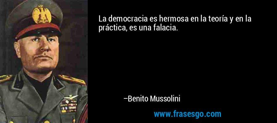 La democracia es hermosa en la teoría y en la práctica, es una falacia. – Benito Mussolini