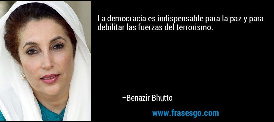 La democracia es indispensable para la paz y para debilitar las fuerzas del terrorismo. – Benazir Bhutto