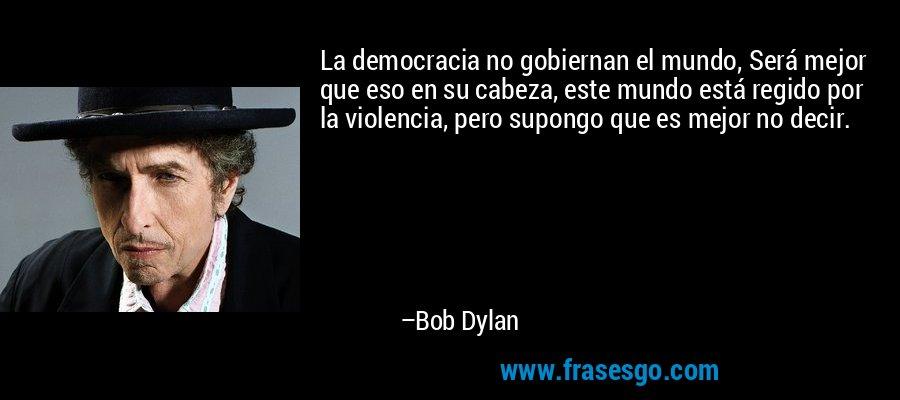 La democracia no gobiernan el mundo, Será mejor que eso en su cabeza, este mundo está regido por la violencia, pero supongo que es mejor no decir. – Bob Dylan