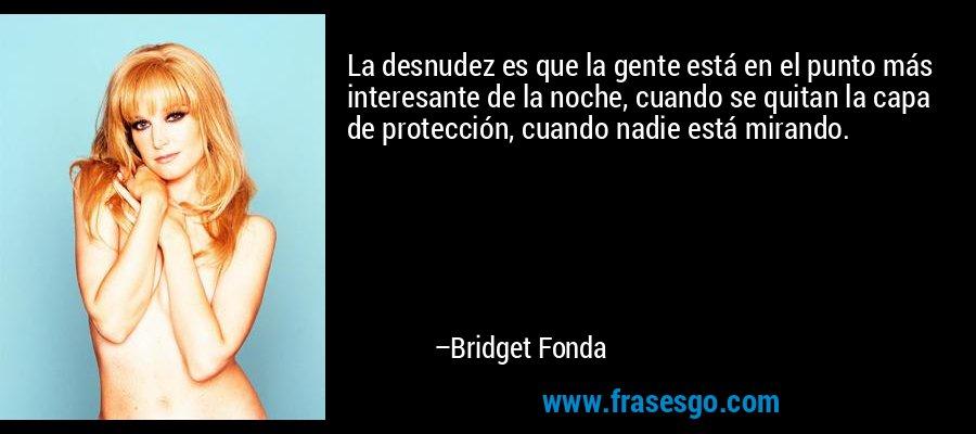 La desnudez es que la gente está en el punto más interesante de la noche, cuando se quitan la capa de protección, cuando nadie está mirando. – Bridget Fonda