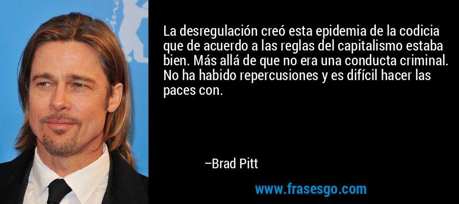 La desregulación creó esta epidemia de la codicia que de acuerdo a las reglas del capitalismo estaba bien. Más allá de que no era una conducta criminal. No ha habido repercusiones y es difícil hacer las paces con. – Brad Pitt