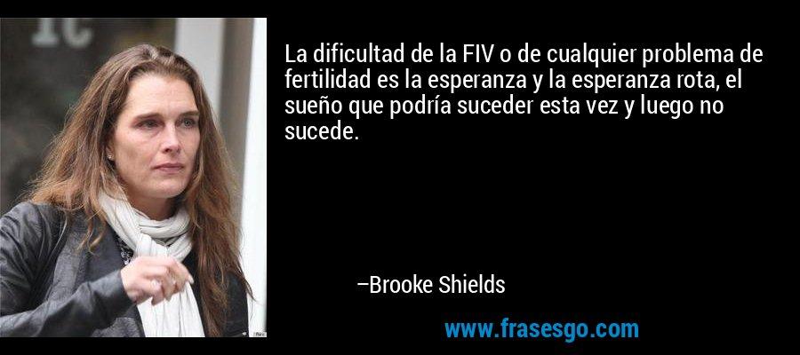 La dificultad de la FIV o de cualquier problema de fertilidad es la esperanza y la esperanza rota, el sueño que podría suceder esta vez y luego no sucede. – Brooke Shields