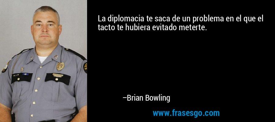 La diplomacia te saca de un problema en el que el tacto te hubiera evitado meterte. – Brian Bowling