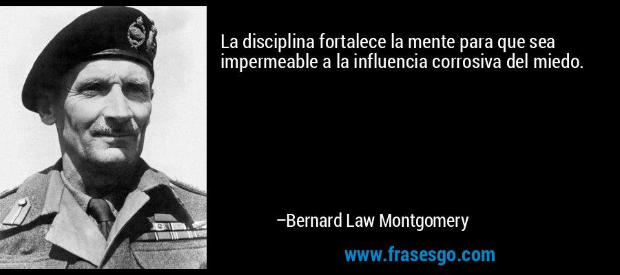 La disciplina fortalece la mente para que sea impermeable a la influencia corrosiva del miedo. – Bernard Law Montgomery