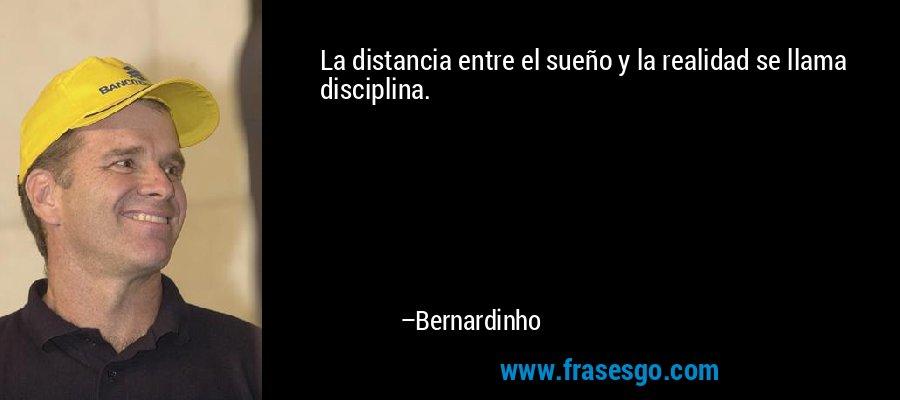 La distancia entre el sueño y la realidad se llama disciplina. – Bernardinho