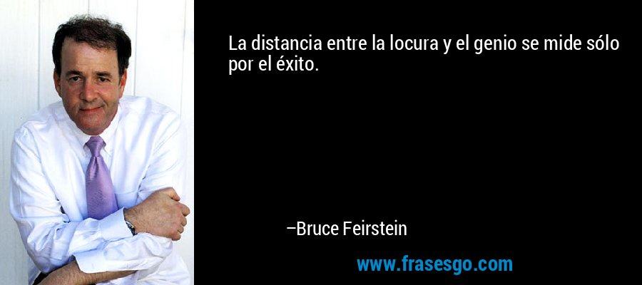La distancia entre la locura y el genio se mide sólo por el éxito. – Bruce Feirstein