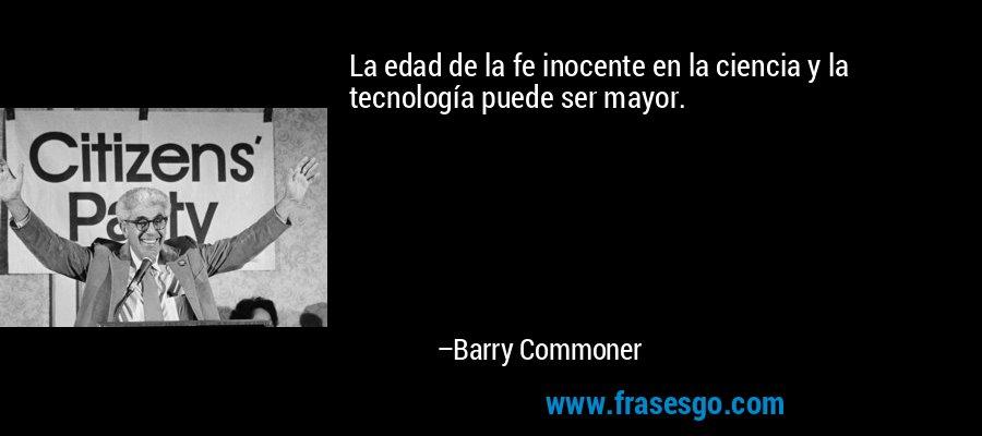La edad de la fe inocente en la ciencia y la tecnología puede ser mayor. – Barry Commoner