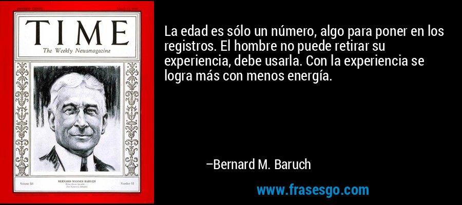 La edad es sólo un número, algo para poner en los registros. El hombre no puede retirar su experiencia, debe usarla. Con la experiencia se logra más con menos energía. – Bernard M. Baruch