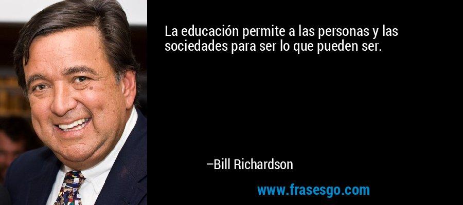 La educación permite a las personas y las sociedades para ser lo que pueden ser. – Bill Richardson