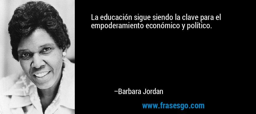 La educación sigue siendo la clave para el empoderamiento económico y político. – Barbara Jordan