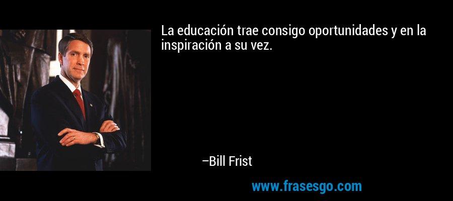 La educación trae consigo oportunidades y en la inspiración a su vez. – Bill Frist