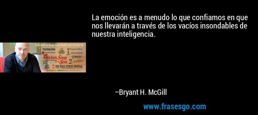 La emoción es a menudo lo que confiamos en que nos llevarán a través de los vacíos insondables de nuestra inteligencia. – Bryant H. McGill
