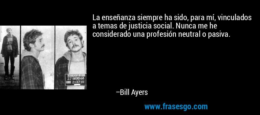 La enseñanza siempre ha sido, para mí, vinculados a temas de justicia social. Nunca me he considerado una profesión neutral o pasiva. – Bill Ayers