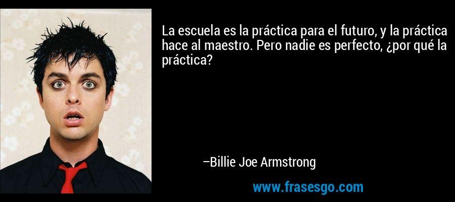 La escuela es la práctica para el futuro, y la práctica hace al maestro. Pero nadie es perfecto, ¿por qué la práctica? – Billie Joe Armstrong