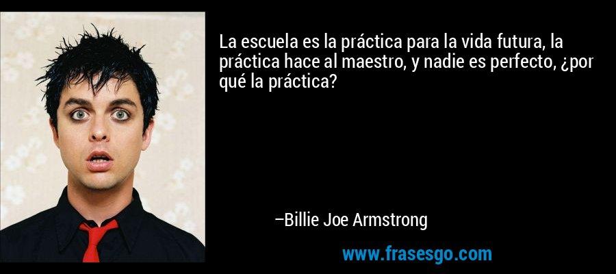 La escuela es la práctica para la vida futura, la práctica hace al maestro, y nadie es perfecto, ¿por qué la práctica? – Billie Joe Armstrong