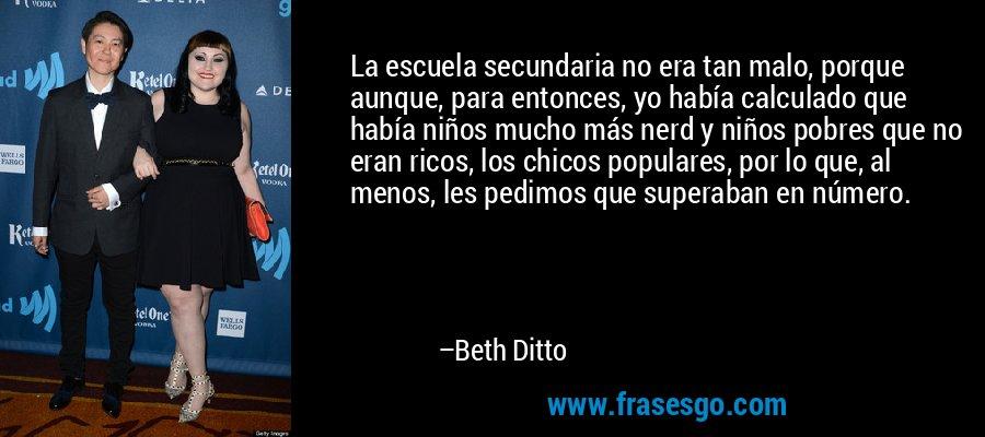La escuela secundaria no era tan malo, porque aunque, para entonces, yo había calculado que había niños mucho más nerd y niños pobres que no eran ricos, los chicos populares, por lo que, al menos, les pedimos que superaban en número. – Beth Ditto