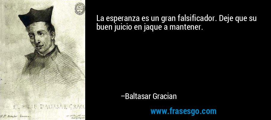 La esperanza es un gran falsificador. Deje que su buen juicio en jaque a mantener. – Baltasar Gracian