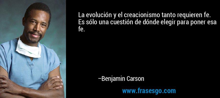 La evolución y el creacionismo tanto requieren fe. Es sólo una cuestión de dónde elegir para poner esa fe. – Benjamin Carson