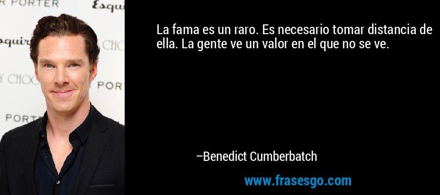 La fama es un raro. Es necesario tomar distancia de ella. La gente ve un valor en el que no se ve. – Benedict Cumberbatch