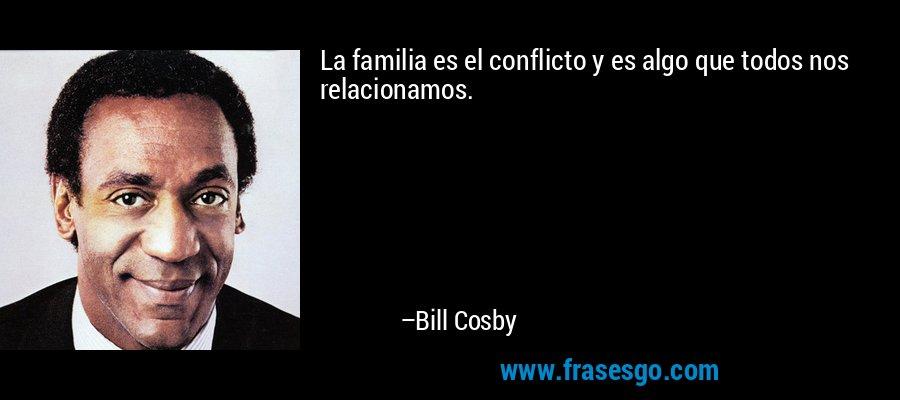 La familia es el conflicto y es algo que todos nos relacionamos. – Bill Cosby