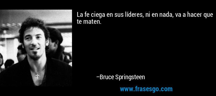 La fe ciega en sus líderes, ni en nada, va a hacer que te maten. – Bruce Springsteen