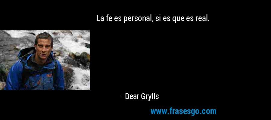 La fe es personal, si es que es real. – Bear Grylls