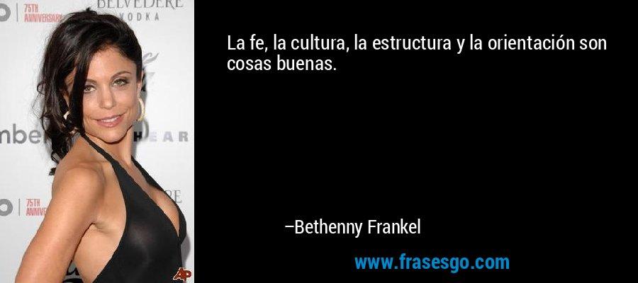 La fe, la cultura, la estructura y la orientación son cosas buenas. – Bethenny Frankel