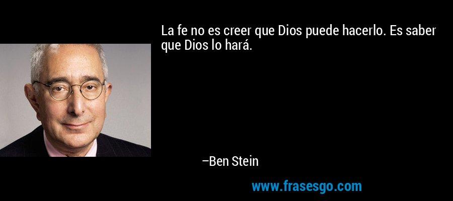 La fe no es creer que Dios puede hacerlo. Es saber que Dios lo hará. – Ben Stein