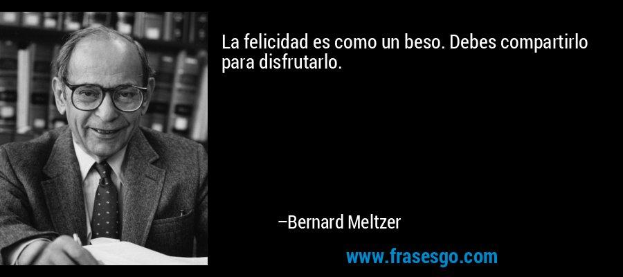 La felicidad es como un beso. Debes compartirlo para disfrutarlo. – Bernard Meltzer