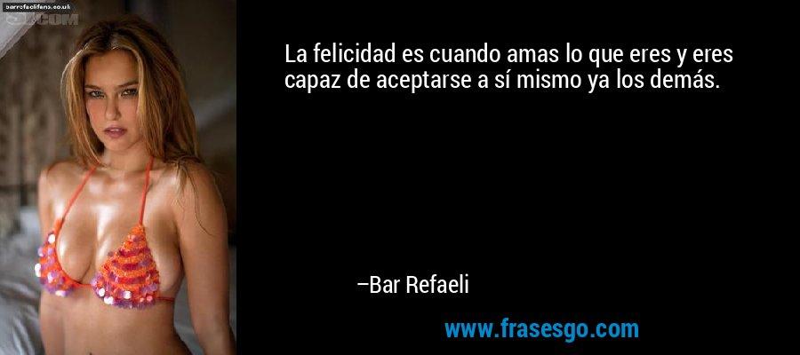 La felicidad es cuando amas lo que eres y eres capaz de aceptarse a sí mismo ya los demás. – Bar Refaeli